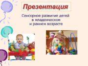 Презентация Сенсорное развитие детей в младенческом и раннем