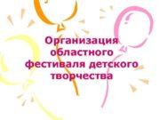 Организация областного фестиваля детского творчества Постановление Губернатора