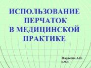 ИСПОЛЬЗОВАНИЕ ПЕРЧАТОК В МЕДИЦИНСКОЙ ПРАКТИКЕ Марченко А Н