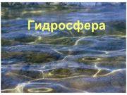 Гидросфера Гидросфера сочетание двух греческих слов вода