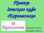 Проект детского кафе Карамелька Донских Галина Борщева Анжела