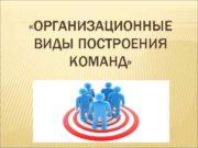 ОРГАНИЗАЦИОННЫЕ ВИДЫ ПОСТРОЕНИЯ КОМАНД Виды команд