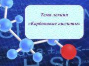 Тема лекции Карбоновые кислоты Карбоновые кислоты Органическая химия