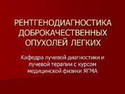 РЕНТГЕНОДИАГНОСТИКА ДОБРОКАЧЕСТВЕННЫХ ОПУХОЛЕЙ ЛЕГКИХ Кафедра лучевой диагностики и