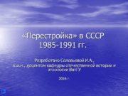«Перестройка» в СССР 1985-1991 гг. Разработано Соловьевой И.А.,