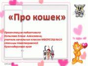 «Про кошек» Презентацию подготовила Копылова Елена Алексеевна, учитель