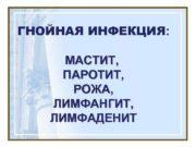 ГНОЙНАЯ ИНФЕКЦИЯ МАСТИТ ПАРОТИТ РОЖА ЛИМФАНГИТ ЛИМФАДЕНИТ