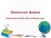 Школьная форма Подготовка к 2013-2014 учебному году. 01.09.2013