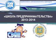 «ШКОЛА ПРЕДПРИНИМАТЕЛЬСТВА» 2013-2014 СЭПШ «НУА» Это социально-образовательный проект,
