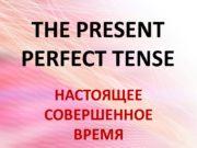 THE PRESENT PERFECT TENSE НАСТОЯЩЕЕ СОВЕРШЕННОЕ ВРЕМЯ Употребление
