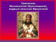 Святитель Иннокентий Кульчицкий первый епископ Иркутский Святитель