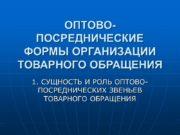 ОПТОВО-ПОСРЕДНИЧЕСКИЕ ФОРМЫ ОРГАНИЗАЦИИ ТОВАРНОГО ОБРАЩЕНИЯ 1. СУЩНОСТЬ И