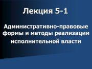 Лекция 5-1 Административно-правовые формы и методы реализации исполнительной