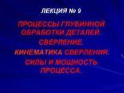 ЛЕКЦИЯ 9 ПРОЦЕССЫ ГЛУБИННОЙ ОБРАБОТКИ ДЕТАЛЕЙ СВЕРЛЕНИЕ