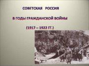 СОВЕТСКАЯ РОССИЯ В ГОДЫ ГРАЖДАНСКОЙ ВОЙНЫ 1917