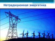 Альтернативная нетрадиционная энергетика совокупность перспективных способов получения