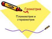 Геометрия Планиметрия и стереометрия ГЕОМЕТРИЯ раздел математики