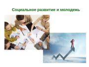 Социальное развитие и молодежь  1. Понятие «молодежь»