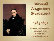 Василий Андреевич Жуковский 1783 -1852 Здесь несчастье