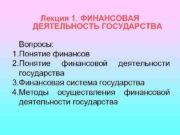 Лекция 1 ФИНАНСОВАЯ ДЕЯТЕЛЬНОСТЬ ГОСУДАРСТВА Вопросы 1 Понятие