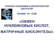 КАФЕДРА БИОХИМИИ И МОЛЕКУЛЯРНОЙ БИОЛОГИИ ЛЕКЦИИ ПО ТЕМЕ