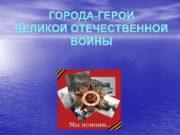 ГОРОДА-ГЕРОИ ВЕЛИКОЙ ОТЕЧЕСТВЕННОЙ ВОЙНЫ Звание город-герой Звание