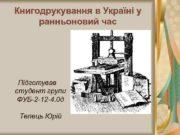 Книгодрукування в Україні у ранньоновий час Підготував студент