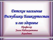 Детское население Республики Башкортостан и его здоровье Профессор