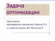 Задача оптимизации Подготовили преподаватель математики Савкина О П