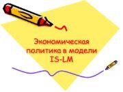 Экономическая политика в модели IS-LM Денежно-кредитная политика Политика,