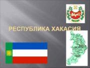 РЕСПУБЛИКА ХАКАСИЯ Республика Хакасия расположена в Юго-Восточной