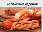 КОЛБАСНЫЕ ИЗДЕЛИЯ Колбасы — это