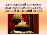 ТАМОЖЕННЫЙ КОНТРОЛЬ ДРАГОЦЕННЫХ МЕТАЛЛОВ КАМНЕЙ И ИЗДЕЛИЙ ИЗ
