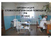 ОРГАНИЗАЦИЯ СТОМАТОЛОГИЧЕСКОЙ ПОМОЩИ В РФ 4 часа Дьячкова