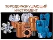ПОРОДОРАЗРУШАЮЩИЙ ИНСТРУМЕНТ Классификация породоразрушающих инструментов 1