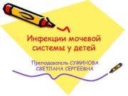 Инфекции мочевой системы у детей Преподаватель СУМИНОВА СВЕТЛАНА