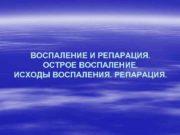 ВОСПАЛЕНИЕ И РЕПАРАЦИЯ ОСТРОЕ ВОСПAЛЕНИЕ ИСХОДЫ ВОСПAЛЕНИЯ РЕПАРАЦИЯ
