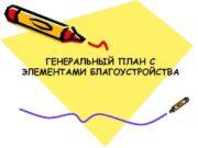 ГЕНЕРАЛЬНЫЙ ПЛАН С ЭЛЕМЕНТАМИ БЛАГОУСТРОЙСТВА Генплан проектируется