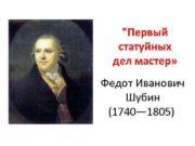 Первый статуйных дел мастер Федот Иванович Шубин 1740