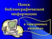 Поиск библиографической информации в электронных каталогах Преимущества