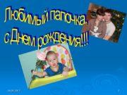 04.05.2017 1 Любимый папочка, с Днем рождения!!! 04.05.2017