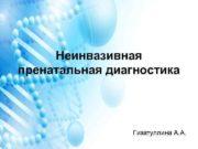 Неинвазивная пренатальная диагностика Гизатуллина А А Неинвазивное