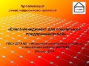 Презентация инвестиционного проекта Event-менеджмент для социальных предпринимателей ГБОУ