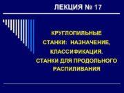 ЛЕКЦИЯ 17 КРУГЛОПИЛЬНЫЕ СТАНКИ НАЗНАЧЕНИЕ КЛАССИФИКАЦИЯ СТАНКИ