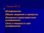 Лекция 12 Шлифование Общие сведения о процессе