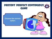 PRESENT PERFECT Continuous GAME Choose the correct option