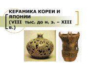 КЕРАМИКА КОРЕИ И ЯПОНИИ VIII тыс до н