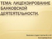 Тема: Лицензирование банковской деятеятельности. Выполнил студент группы Б11-02
