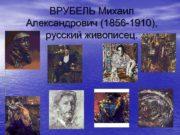 ВРУБЕЛЬ Михаил Александрович 1856 -1910 русский живописец