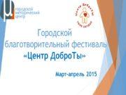 Городской благотворительный фестиваль «Центр ДоброТы» Март-апрель 2015 Зачем?